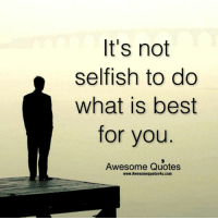 It's not  selfish to do  What best  for you  Awesome Quotes  www.Awesomequotes4u.com ● www.Awesomequotes4u.com ●● www.Greatquotes4u.com ●