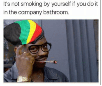 memes Like, life hack, man: It's not smoking by yourself if youdo it  in the company bathroom. memes Like, life hack, man