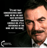 Memes, Heart, and Mind: IT'S NOT THAT  CONSERVATIVES DON'T  CARE. WE DO. WE JUST  HAVE DIFFERENT  ANSWERS THAN  LIBERALS DO. IT'SA  DIFFERENCE OF THE  MIND. NOT THE HEART  TOM SELLECK  TURNING  POINT USA EXACTLY! #BigGovSucks