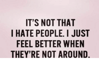 i hate people: IT'S NOT THAT  I HATE PEOPLE. I JUST  FEEL BETTER WHEN  THEY'RE NOT AROUND.