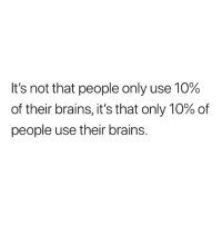 Brains, Memes, and Truth: It's not that people only use 10%  of their brains, it's that only 10% of  people use their brains. Ain't that the truth.