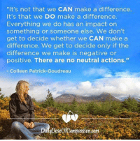 """""""It's not that we CAN make a difference.  It's that we Do make a difference.  Everything we do has an impact on  something or someone else. We don't  get to decide whether we CAN make a  difference. We get to decide only if the  difference we make is negative or  positive. There are no neutral actions.""""  Colleen Patrick Goudreau We often ask if we can make a difference in the world, but we're asking the wrong question. It's not that we CAN make a difference; it's that we DO make a difference. Every action we take has an impact on something or someone else. We don't get to choose whether we CAN make a difference or not. We get to choose only if the difference we make is negative or positive. Those are our only two choices. There are no neutral actions. -Colleen Patrick-Goudreau #dailydoseofcompassion #joyfulvegan #makeadifference"""