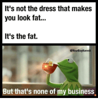 It's not the dress that makes  you look fat...  It's the fat.  @YourBoyKermit  But that's none of my business.