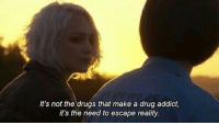 drug addict: It's not the drugs that make a drug addict,  it's the need to escape reality
