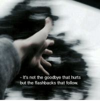 Hurts, Flashbacks, and Goodbye: It's not the goodbye that hurts  but the flashbacks that follow.