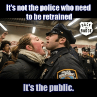 Bodies , Children, and Life: It's not the police who need  to be retrained  BACK  THE  BADGE  NYPD  It's the public. It's not the police who need to be retrained, it's the public. We have grown into a mouthy, cell phone wielding, vulgar, uncivil society with no personal responsibility and the attitude of 'it's the other person's fault', 'you owe me'. A society where children grow up with no boundaries or knowledge or concern for civil society and personal responsibility. Police officers are our sons and daughters, fathers and mothers, brothers and sisters. They're black, white, brown, all colors, all ethnicities, all faiths, male and female, they are us. They see the worst side of humanity... the raped children, the bloody mangled bodies of traffic victims, the bruised and battered victims of domestic violence, homicide victims, body parts... day after day. They work holidays while we have festive meals with our families. They miss school events with their kids, birthdays, anniversaries, all those special occasions that we take for granted. They work in all types of weather, under dangerous conditions, for relatively low pay. They have extensive training, but they are human. When there are numerous attacks on them, they become hyper vigilant for a reason, they have become targets. When a police officer encounters any person... any person, whether at a traffic stop, a street confrontation, an arrest, whatever... that situation has the potential to become life threatening. You, Mr & MrsMiss Civilian, also have the responsibility of keeping the situation from getting out of control. Many law enforcement officers are Veterans. They've been in service to this nation most of their lives, whether on the battlefield or protecting us here at home. They are the only thing that stands between us and anarchy in the streets. If you want to protect your child, teach them respect.