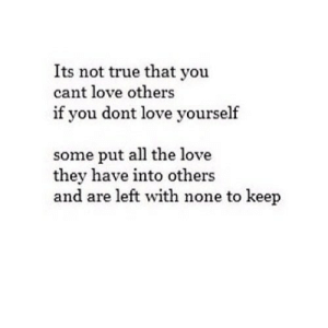 https://iglovequotes.net/: Its not true that you  cant love others  if you dont love yourself  some put all the love  they have into others  and are left with none to keep https://iglovequotes.net/