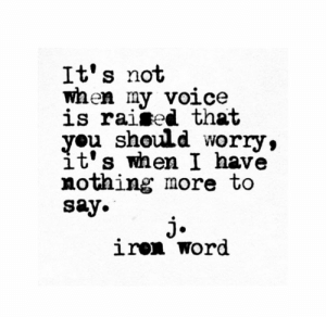 My Voice: It's not  waen my voice  is raised that  you should worry,  it's when I have  nothing more to  say.  j.  iren word