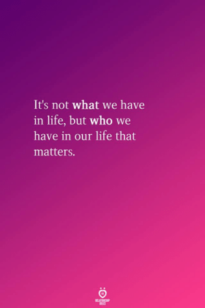Res: It's not what we have  in life, but who we  have in our life that  matters.  RELATIONSHIP  RES