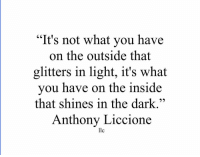 """Dark, Llc, and Light: """"It's not what you have  on the outside that  glitters in light, it's what  you have on the inside  that shines in the dark.""""  Anthony Liccione  llc"""