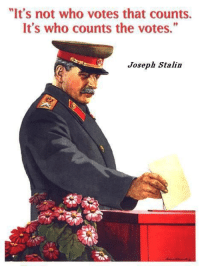 "joseph: ""It's not who votes that counts.  It's who counts the votes.""  Joseph Stalin"