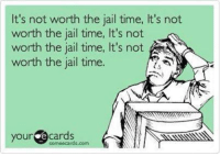 Jail: It's not worth the jail time, It's not  worth the jail time, It's not  worth the jail time, It's not  worth the jail time.  your  e cards  sormeecards.com