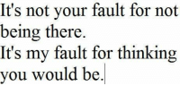Being There, You, and For: It's not your fault for not  being there  It's my fault for thinking  you would be.
