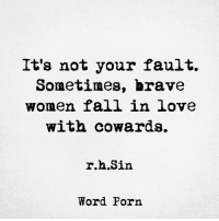Teacherbae: It's not your fault.  Sometimes, brave  women fall in love  with cowards.  r. .Sin  Word Porn