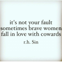 Fall, Love, and Memes: it's not your fault  sometimes brave women.  fall in love with cowards  r.  Sin 💯