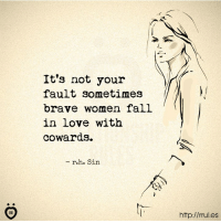 Fall, Love, and Brave: It's not your  fault sometimes  brave women fall  in love with  cowards  - r.h. Sin  갖.  IR  http://rul.es