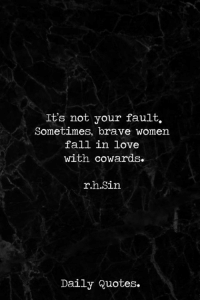 Fall, Love, and Brave: It's not your fault.  Sometimes, brave women  fall in love  with cowards.  r.h.Sin  Daily Quotes. via Daily Quotes ❤
