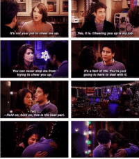 Such a phenomenal scene. #HIMYM https://t.co/ClNPjKlLjH: It's not your job to cheer me up,  Yes, it is. Cheering you up is my job.  You can never stop me from  trying to cheer you up.  It's e fact of life. You're just  going to have to deal with it  Ted, I...  Hold on, hold on, this is the best part Such a phenomenal scene. #HIMYM https://t.co/ClNPjKlLjH
