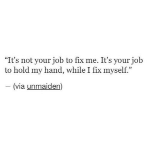 "My Hand: ""It's not your job to fix me. It's your job  hold my hand, while I fix myself.""  -(via unmaiden)"