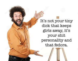 Someone had to say it.: It's not your tiny  dick that keeps  girls away, it's  your shit  personality and  that fedora. Someone had to say it.
