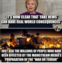 "fake: ITS NOWCLEAR THAT FAKE NEWS  CAN HAVE REAL WORLD CONSEQUENCES""  JUST ASK THE MILLIONS OF PEOPLE WHO HAVE  BEEN AFFECTED BY MAINSTREAM MEDIA'S  THE PROPAGATION OF THE WAR ON TERROR"""