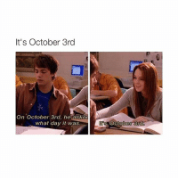 Omg, Girl Memes, and Asking: It's October 3rd  On October 3rd, he asked  what day it was  October 3rd OMG YES meangirlsday