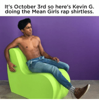 Girls, Rap, and Girl: It's October 3rd so here's Kevin G.  doing the Mean Girls rap shirtless. @rajivsurendra is truly the gift that keeps on giving 😍😍😍