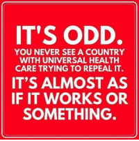 Memes, Never, and 🤖: IT'S ODD.  YOU NEVER SEE A COUNTRY  WITH UNIVERSAL HEALTH  CARE TRYING TO REPEAL IT.  IT'S ALMOST AS  IF IT WORKS OR  SOMETHING