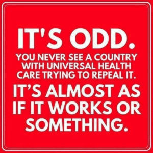 Never, Health, and You: IT'S ODD.  YOU NEVER SEE A COUNTRY  WITH UNIVERSAL HEALTH  CARE TRYING TO REPEAL IT.  IT'S ALMOST AS  IF IT WORKS OR  SOMETHING