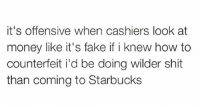 My $20 is good I promise: it's offensive when cashiers look at  money like it's fake if i knew how to  counterfeit i'd be doing wilder shit  than coming to Starbucks My $20 is good I promise