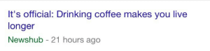 """pseudo-euphoria:  trans-grainne-mhaol:  googlewave: this is the worst news ive ever gotten somebody post the """"guess I'll die"""" guy but make it """"guess I'll live""""  : It's official: Drinking coffee makes you live  longer  Newshub - 21 hours ago pseudo-euphoria:  trans-grainne-mhaol:  googlewave: this is the worst news ive ever gotten somebody post the """"guess I'll die"""" guy but make it """"guess I'll live"""""""
