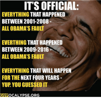 Of course it is.: ITS OFFICIAL:  EVERYTHING  THAT HAPPENED  BETWEEN 2001-2008  ALL OBAMA'S FAULT  EVERTHING  THAT HAPPENED  BETWEEN 2009-2016  ALL OBAMA'S FAULT  EVERYTHING  THAT WILL HAPPEN  FOR THE NEXT FOUR YEARS  YUP YOU GUESSEDIT  GSOPOCALYPSE ORG Of course it is.