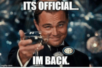im back: ITS OFFICIAL  IM BACK.  imgflip.com