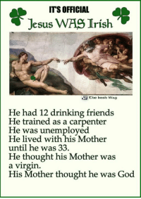 Makes sense. ;-): ITS OFFICIAL  Jesus WAS Irish  Che Irish WAg  He had 12 drinking friends  He trained as a carpenter  He was unemployed  He lived with his Mother  until he was 33  He thought his Mother was  a Virgin  His Mother thought he was  God Makes sense. ;-)