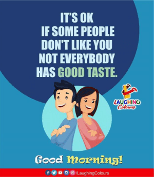 Good Morning, Good, and Indianpeoplefacebook: IT'S OK  IF SOME PEOPLE  DON'T LIKE YOU  NOT EVERYBODY  HAS GOOD TASTE  LAUGHING  Colours  Good morning!  /LaughingColours