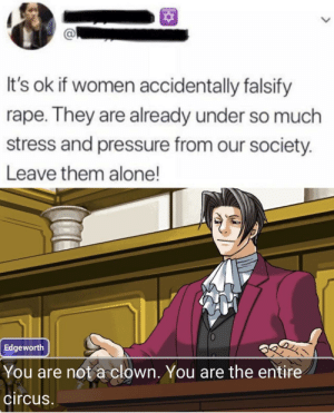The entire circus. via /r/memes https://ift.tt/2NsXF1Q: It's ok if women accidentally falsify  rape. They are already under so much  stress and pressure from our society.  Leave them alone!  Edgeworth  You are not a clown. You are the entire  circus The entire circus. via /r/memes https://ift.tt/2NsXF1Q