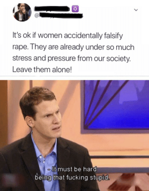 I hope that person isn't serious but Incase she isn't here ya go by YoutubrStreamersSuck MORE MEMES: It's ok if women accidentally falsify  rape. They are already under so much  stress and pressure from our society.  Leave them alone!  - It must be hard  being that fucking stupid. I hope that person isn't serious but Incase she isn't here ya go by YoutubrStreamersSuck MORE MEMES