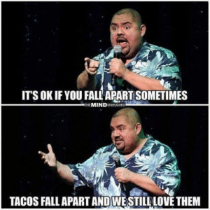 fall apart: ITS OK IF YOU FALL APART SOMETIMES  THE MINDUNASHED  TACOS FALL APART AND WESTILL LOVE THEM