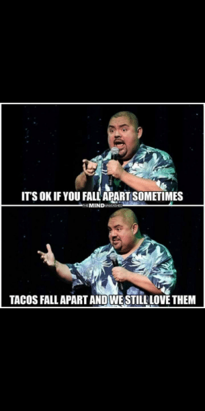 This is true for me: IT'S OK IF YOU FALL APART SOMETIMES  THE MINDUNLEASHED  TACOS FALL APART AND WESTILLLOVE THEM This is true for me