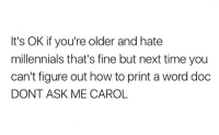 Carols: It's OK if you're older and hate  millennials that's fine but next time you  can't figure out how to print a word doc  DONT ASK ME CAROL