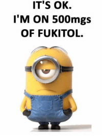 Funny, Minions, and Pictures: IT'S OK.  I'M ON 500mgs  OF FUKITOL. Top 87 Funny Minions Quotes And Funny Pictures 24