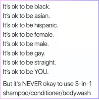 Asian, Black, and Grindr: It's ok to be black  It's ok to be asian  It's ok to be hispanid.  It's ok to be female  t's OK to be male  It's ok to be gay.  It's ok to be straight  It's ok to be YOU  But it's NEVER okay to use 3-in-1  shampoo/conditioner/bodywash Real 👏🏼 talk 👏🏼