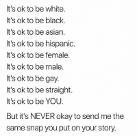 Asian, Lol, and Tumblr: It's ok to be white.  It's ok to be black.  It's ok to be asian.  It's ok to be hispanic.  It's ok to be female.  It's ok to be male.  It's ok to be gay  It's ok to be straight.  It's ok to be YOU.  But it's NEVER okay to send me the  same snap you put on your story. hahduciw lol yes @feminist 😂 I know we we were respecting women in 2017 but it's 2018 now and we are also empowering them. Follow @feminist and let's spread some empowerment!!