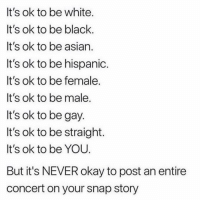 Asian, Twitter, and Black: It's ok to be white  It's ok to be black  It's ok to be asian  It's ok to be hispanio  It's ok to be female.  It's ok to be male.  It's ok to be gay  It's ok to be straight.  It's ok to be YOU  But it's NEVER okay to post an entire  concert on your snap story Yup... (twitter | gsheffr)
