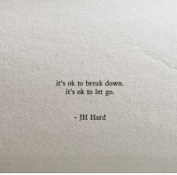 Break, Down, and Break Down: it's ok to break down.  it's ok to let go  JH Hard