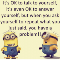 Memes, 🤖, and Answeres: It's OK to talk to yourself  it's even OK to answer  yourself, but when you ask  yourself to repeat what you  just said, you have a  problem!!  nS