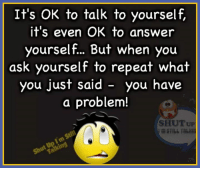 Memes, Asking, and Asks: It's OK to talk to yourself  it's even OK to answer  yourself... But when you  ask yourself to repeat what  you just said you have  a problem!