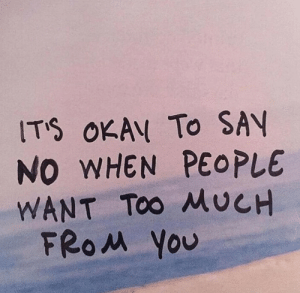 Too Much, You, and People: ITS OKAN To SAY  NO WHEN PEOPLE  WANT Too MUCH  FRO you