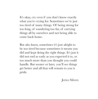 Crying, Too Much, and Home: It's okav, cry even if you don't know exactly  what you're crying for. Sometimes we're just  too tired of many things. Of being strong for  too long, of wandering too far, of carrying  things all by ourselves and not being able to  come back home  But also know, sometimes it's just alright to  be too tired because sometimes it means you  did and kept doing the right things. It's just it  did not end as early as you expected it to, or  too much more than vou thought you could  handle. But sooner or later, vou'll see things  get better and all that will remain to you is  pride  Jerico Silvers