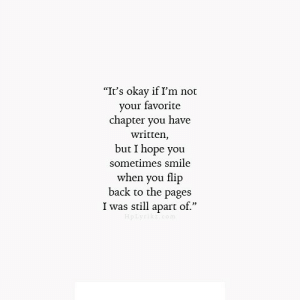 """Okay, Smile, and Hope: """"It's okay if I'm not  r favorite  vou  chapter you have  written,  but I hope you  sometimes smile  when you flip  back to the pages  I was still apart of."""" https://iglovequotes.net/"""